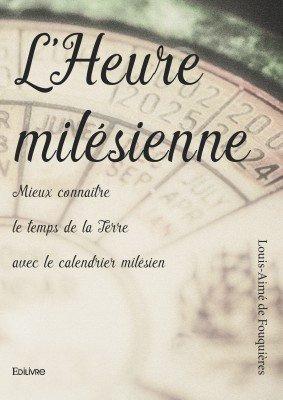L'heure milésienne, mieux connaître le temps de la Terre avec le calendrier milésien, livre de Louis-Aimé de Fouquières paru chez Edilivre